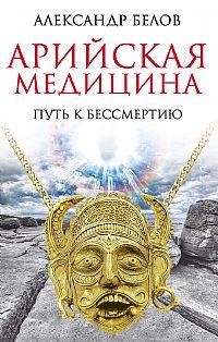 """Белов А., """"Арийская медицина. Путь к бессмертию"""", книга из серии: Целительство"""