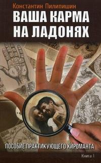 """Пилипишин Константин Викторович, """"Ваша карма на ладонях. Пособие практикующего хироманта. Книга 1"""", книга из серии: Хиромантия"""