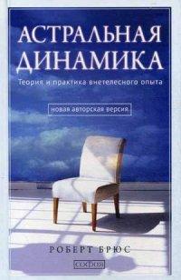 """Брюс Роберт, """"Астральная динамика. Теория и практика внетелесного опыта"""", книга из серии: Парапсихология, ясновидение"""