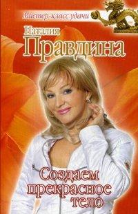 """Правдина Наталия Борисовна, """"Создаем прекрасное тело"""", книга из серии: Целительство"""