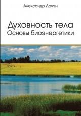 """Лоуэн Александр, """"Духовность тела. Основы биоэнергетики"""", книга из серии: Психология. Психотерапия. Саморазвитие"""