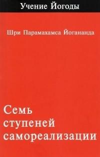 """Йогананда П., """"Семь ступений самореализации. Том 1"""", книга из серии: Восточные эзотерические учения"""