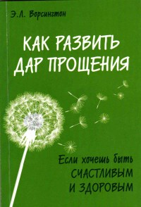 """Ворсингтон Э.Л., """"Как развить дар прощения"""", книга из серии: Психология. Психотерапия. Саморазвитие"""