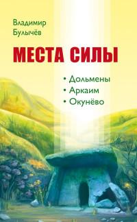 """Булычев В.В., """"Места силы. Дольмены. Аркаим. Окунёво"""", книга из серии: Таинственные явления"""