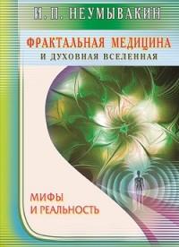 """Неумывакин И., """"Фрактальная медицина и духовная вселенная. Мифы и реальность"""", книга из серии: Популярная и нетрадиционная медицина"""
