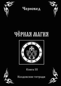 """Черновед, """"Черная Магия. Книга 3. Колдовские тетради"""", книга из серии: Магия. Колдовство. Наговоры"""