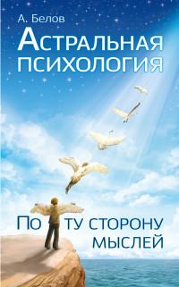 """Белов А., """"Астральная психология: по ту сторону мыслей"""", книга из серии: Эзотерические учения"""