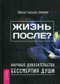 """Гонсалес-Уиплер Мигене, """"Жизнь после? Научные доказательства бессмертия души"""", книга из серии: Пророчества. Ченнелинг"""