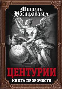 """Нострадамус Мишель, """"Центурии. Книга пророчеств"""", книга из серии: Пророчества. Ченнелинг"""