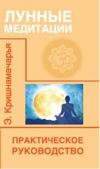 """Кришнамачарья Э., """"Лунные медитации. Практическое руководство"""", книга из серии: Духовная практика"""