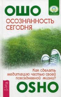 """Ошо (Багван Шри Раджниш), """"Осознанность сегодня. Как сделать медитацию частью своей повседневной жизни?"""", книга из серии: Восточные эзотерические учения"""