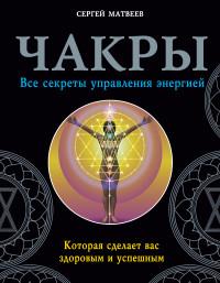 """Матвеев С.А., """"Чакры. Все секреты управления энергией, которая сделает вас здоровым и успешным"""", книга из серии: Практическая эзотерика"""