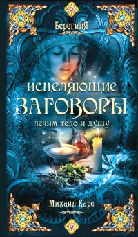 """Карс Михаил, """"Исцеляющие заговоры: лечим тело и душу"""", книга из серии: Магия. Колдовство. Наговоры"""