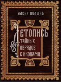 """Полынь Алена, """"Летопись тайных обрядов с иконами"""", книга из серии: Магия. Колдовство. Наговоры"""