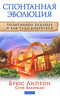 """Липтон Б., """"Спонтанная эволюция. Позитивное будущее и как туда добраться"""", книга из серии: Западные эзотерические учения"""