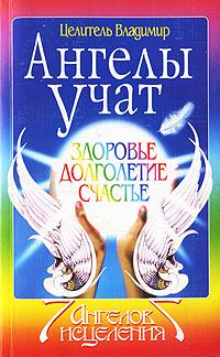 """Целитель Владимир, """"Ангелы учат. Здоровье, долголетие, счастье"""", книга из серии: Пророчества. Ченнелинг"""
