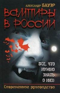 """Бауэр Александр, """"Вампиры в России. Все, что нужно знать о них! Современное руководство"""", книга из серии: Магия. Колдовство. Наговоры"""