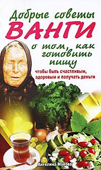 """Макова Ангелина, """"Добрые советы Ванги о том, как готовить пищу, чтобы быть счастливым, здоровым и получать деньги"""", книга из серии: Практическая эзотерика"""