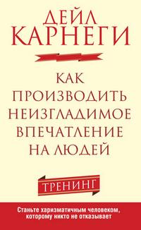 """Карнеги Д. """"Как производить неизгладимое впечатление на людей"""", книга из серии: Саморазвитие. Психотренинг"""