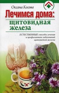 """Косова Оксана """"Лечимся дома: щитовидная железа"""", книга из серии: Нервная и эндокринная системы"""