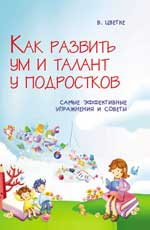 """Цветке В. """"Как развить ум и талант у подростков. Самые эффективные упражнения и советы"""", книга из серии: Интеллект. Память. Творчество"""