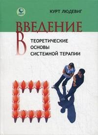 """Людевиг Курт """"Введение в теоретические основы системной терапии"""", книга из серии: Практическая психология. Психотерапия"""