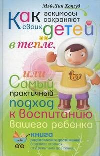 """Хопгуд Мэй-Лин """"Как эскимосы сохраняют своих детей в тепле, или Самый практичный подход к воспитанию вашего ребенка. Книга родительских достижений в разных странах, от Аргентины до Японии"""", книга из серии: Медицинские рекомендации"""