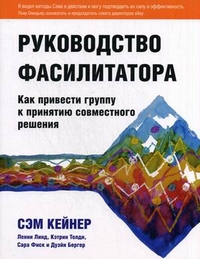 """Кейнер Сэм  """"Руководство фасилитатора: как привести группу к принятию совместного решения"""", книга из серии: Управление предприятием и персоналом"""