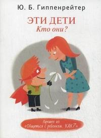 """Гиппенрейтер Юлия Борисовна """"Эти дети. Кто они?"""", книга из серии: Дети и родители"""