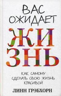 """Грэбхорн Линн """"Вас ожидает жизнь. Как сделать свою жизнь красивой"""", книга из серии: Общие вопросы"""