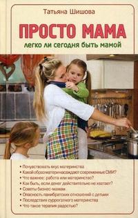 """Шишова Татьяна Львовна """"Просто мама. Легко ли сегодня быть мамой"""", книга из серии: Дети и родители"""
