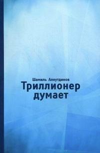"""Аляутдинов Шамиль """"Триллионер думает"""", книга из серии: Ислам (мусульманство)"""