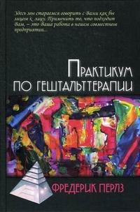 """Перлз Фредерик """"Практикум по гештальттерапии"""", книга из серии: Практическая психология. Психотерапия"""