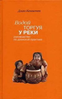 """Дзию К. """"Водой торгуя у реки: руководство по дзэнской практике"""", книга из серии: Дзен-буддизм"""