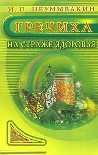 """Неумывакин Иван """"Гречиха. На страже здоровья"""", книга из серии: Лекарственные растения и грибы. Травники"""