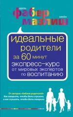 """Фабер А.  """"Идеальные родители за 60 минут. Экспресс-курс от мировых экспертов по воспитанию"""", книга из серии: Дети и родители"""