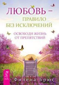 """Брюс Ф. """"Любовь - правило без исключений. Освободи жизнь от препятствий"""", книга из серии: Любовь"""