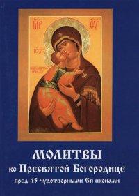 """""""Молитвы ко Пресвятой Богородице пред 45 чудотворными Ея иконами"""", книга из серии: Молитвословы"""
