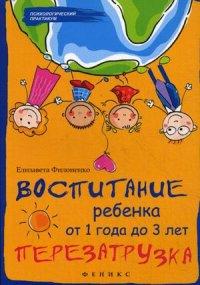"""Филоненко Елизавета """"Воспитание ребенка от 1 года до 3 лет. Перезагрузка"""", книга из серии: Дети и родители"""