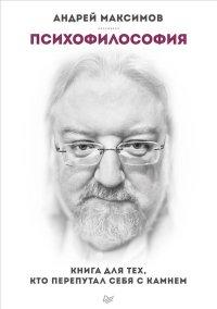 """Максимов А.М. """"Психофилософия. Книга для тех, кто перепутал себя с камнем"""", книга из серии: Общие вопросы"""