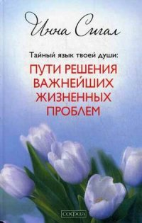 """Сигал Инна """"Тайный язык твоей души. Пути решения важнейших жизненных проблем"""", книга из серии: Общие вопросы"""