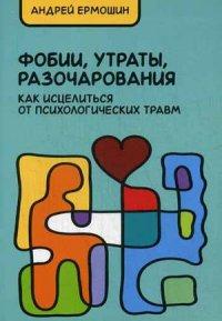 """Ермошин Андрей Федорович """"Фобии, разочарования, утраты. Как исцелиться от психологических травм"""", книга из серии: Управление стрессом. Привычки"""