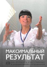 """Макота Е. """"Максимальный результат, или как воспитать ответственных и инициативных сотрудников"""", книга из серии: Саморазвитие. Психотренинг"""