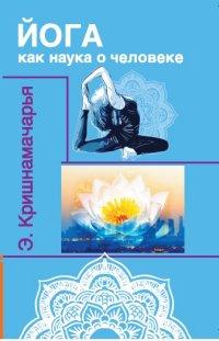 """Кришнамачарья Э. """"Йога как наука о человеке"""", книга из серии: Йога"""