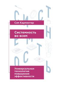 """Карпентер С. """"Системность во всем. Универсальная технология повышения эффективности"""", книга из серии: Карьера. Лидерство. Власть"""