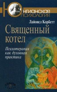 """Корбетт Лайонел """"Священный котел. Психотерапия как духовная практика"""", книга из серии: Практическая психология. Психотерапия"""