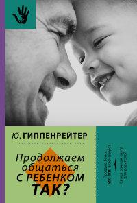 """Гиппенрейтер Ю.Б. """"Продолжаем общаться с ребенком. Так?"""", книга из серии: Дети и родители"""