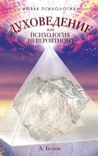 """Белов А. """"Духоведение, или психология невероятного"""", книга из серии: Практическая психология. Психотерапия"""