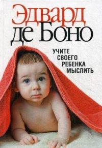 """Боно Э. """"Учите своего ребенка мыслить"""", книга из серии: Дети и родители"""