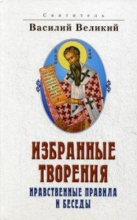 """святитель Василий Великий """"Избранные творения. Нравственные правила и беседы"""", книга из серии: Православие"""